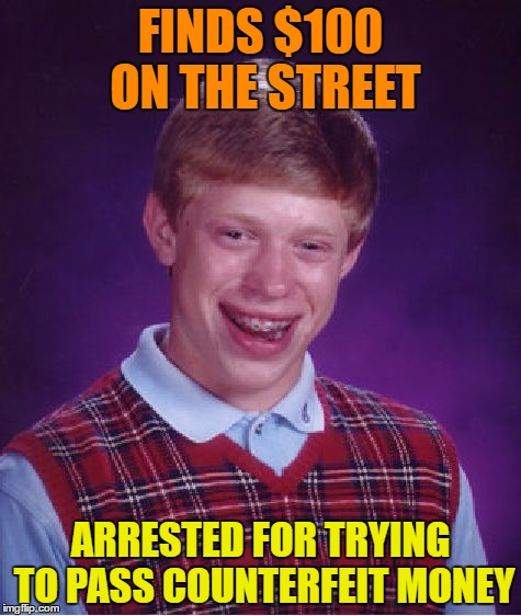 Bad Luck Brian Meme | FINDS $100 ON THE STREET ARRESTED FOR TRYING TO PASS COUNTERFEIT MONEY | image tagged in memes,bad luck brian | made w/ Imgflip meme maker