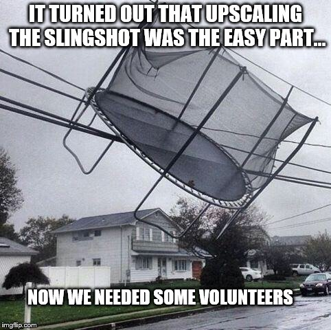 Trampoline |  IT TURNED OUT THAT UPSCALING THE SLINGSHOT WAS THE EASY PART... NOW WE NEEDED SOME VOLUNTEERS | image tagged in trampoline | made w/ Imgflip meme maker