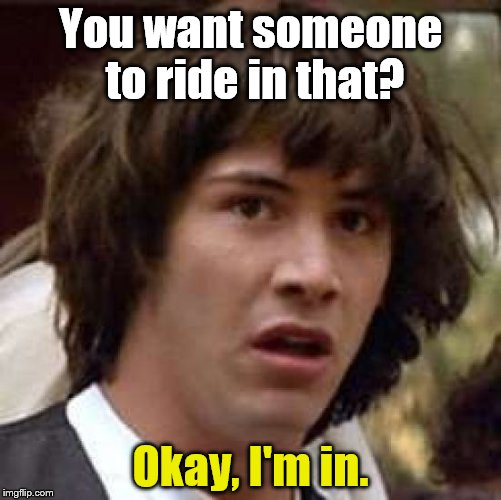 Conspiracy Keanu Meme | You want someone to ride in that? Okay, I'm in. | image tagged in memes,conspiracy keanu | made w/ Imgflip meme maker