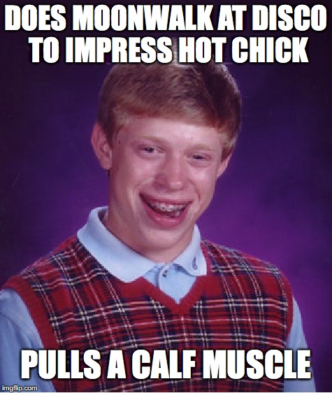 Bad Luck Brian Meme | DOES MOONWALK AT DISCO TO IMPRESS HOT CHICK PULLS A CALF MUSCLE | image tagged in memes,bad luck brian | made w/ Imgflip meme maker