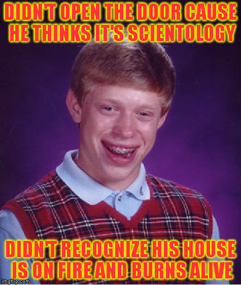 Bad Luck Brian Meme | DIDN'T OPEN THE DOOR CAUSE HE THINKS IT'S SCIENTOLOGY DIDN'T RECOGNIZE HIS HOUSE IS ON FIRE AND BURNS ALIVE | image tagged in memes,bad luck brian | made w/ Imgflip meme maker