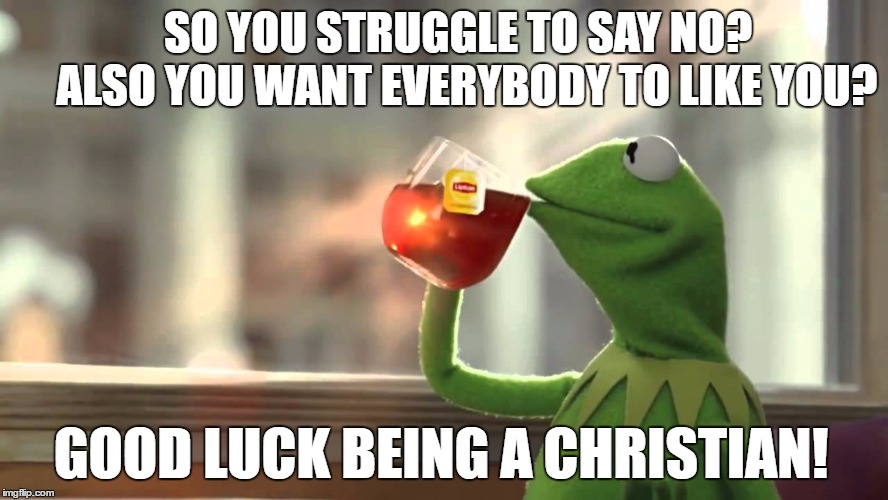SO YOU STRUGGLE TO SAY NO?       ALSO YOU WANT EVERYBODY TO LIKE YOU? GOOD LUCK BEING A CHRISTIAN! | image tagged in christian,conformity,be separate,following the crowd,be ye holy,set apart | made w/ Imgflip meme maker