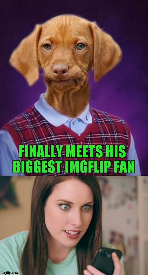 I don't know which would be worse...her or the trolls! | FINALLY MEETS HIS BIGGEST IMGFLIP FAN | image tagged in bad luck raydog,memes,funny,overly attached girlfriend,my biggest fan | made w/ Imgflip meme maker