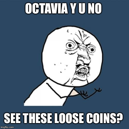 Y U No Meme | OCTAVIA Y U NO SEE THESE LOOSE COINS? | image tagged in memes,y u no | made w/ Imgflip meme maker