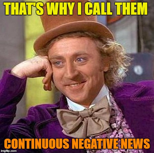 Creepy Condescending Wonka Meme | THAT'S WHY I CALL THEM CONTINUOUS NEGATIVE NEWS | image tagged in memes,creepy condescending wonka | made w/ Imgflip meme maker