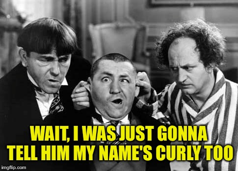 WAIT, I WAS JUST GONNA TELL HIM MY NAME'S CURLY TOO | made w/ Imgflip meme maker
