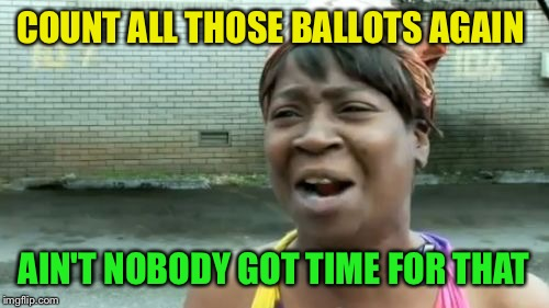 Aint Nobody Got Time For That Meme | COUNT ALL THOSE BALLOTS AGAIN AIN'T NOBODY GOT TIME FOR THAT | image tagged in memes,aint nobody got time for that | made w/ Imgflip meme maker