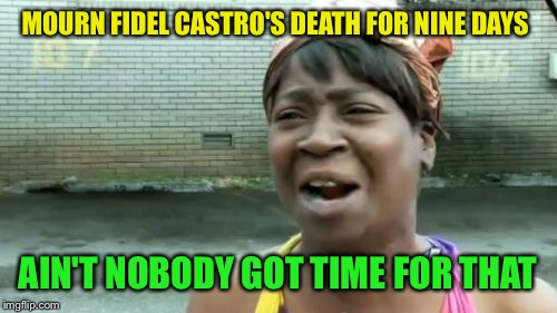 Aint Nobody Got Time For That Meme | MOURN FIDEL CASTRO'S DEATH FOR NINE DAYS AIN'T NOBODY GOT TIME FOR THAT | image tagged in memes,aint nobody got time for that | made w/ Imgflip meme maker