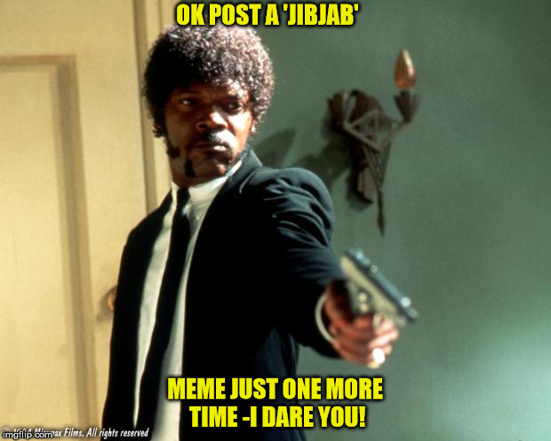 Pulp Fiction | OK POST A 'JIBJAB' MEME JUST ONE MORE TIME -I DARE YOU! | image tagged in pulp fiction | made w/ Imgflip meme maker