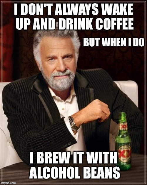 The Most Interesting Man In The World Meme | I DON'T ALWAYS WAKE UP AND DRINK COFFEE I BREW IT WITH ALCOHOL BEANS BUT WHEN I DO | image tagged in memes,the most interesting man in the world | made w/ Imgflip meme maker