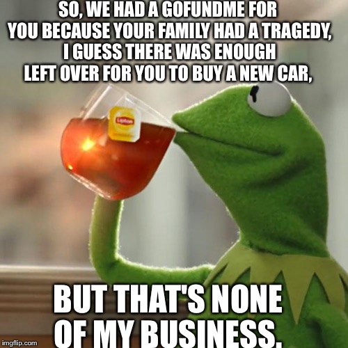 I saw you yesterday in your new car... That Gofundme sure went to good use... Or did you finally get your insurance settlement?  | SO, WE HAD A GOFUNDME FOR YOU BECAUSE YOUR FAMILY HAD A TRAGEDY, I GUESS THERE WAS ENOUGH LEFT OVER FOR YOU TO BUY A NEW CAR, BUT THAT'S NON | image tagged in memes,but thats none of my business,kermit the frog,gofundme | made w/ Imgflip meme maker