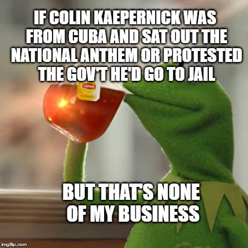 Hypocritical Kaepernicktical | IF COLIN KAEPERNICK WAS FROM CUBA AND SAT OUT THE NATIONAL ANTHEM OR PROTESTED THE GOV'T HE'D GO TO JAIL BUT THAT'S NONE OF MY BUSINESS | image tagged in memes,but thats none of my business,kermit the frog,colin kaepernick oppressed,hypocrisy,castro | made w/ Imgflip meme maker