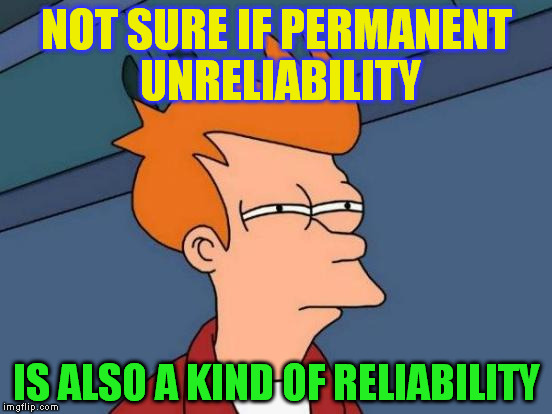 Futurama Fry Meme | NOT SURE IF PERMANENT UNRELIABILITY IS ALSO A KIND OF RELIABILITY | image tagged in memes,futurama fry | made w/ Imgflip meme maker