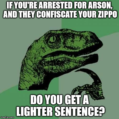 A Burning Question | IF YOU'RE ARRESTED FOR ARSON, AND THEY CONFISCATE YOUR ZIPPO DO YOU GET A LIGHTER SENTENCE? | image tagged in memes,philosoraptor,zippo | made w/ Imgflip meme maker