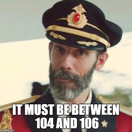 Captain Obvious | IT MUST BE BETWEEN 104 AND 106 | image tagged in captain obvious | made w/ Imgflip meme maker