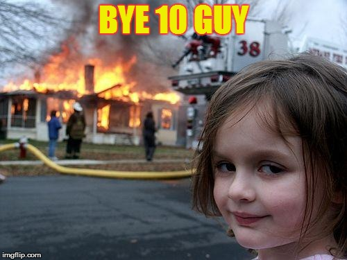Disaster Girl Meme | BYE 10 GUY | image tagged in memes,disaster girl | made w/ Imgflip meme maker