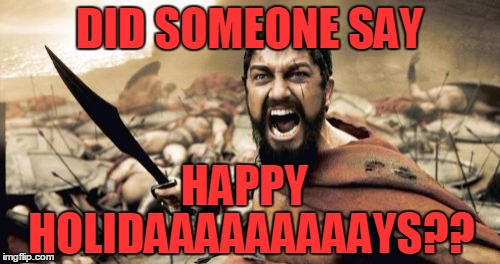 Be Merry and Bright Dammit | DID SOMEONE SAY HAPPY HOLIDAAAAAAAAAYS?? | image tagged in memes,sparta leonidas,christmas,tis the season,i lurv xmas,ho ho ho | made w/ Imgflip meme maker