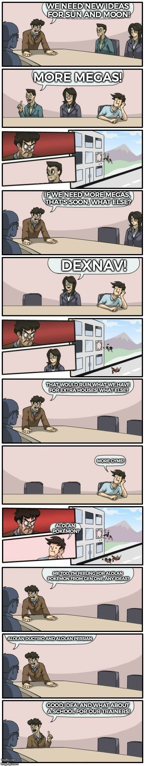 Any Ideas on Sun and Moon? | WE NEED NEW IDEAS FOR SUN AND MOON! MORE MEGAS! IF WE NEED MORE MEGAS, THAT'S SOON, WHAT ELSE? DEXNAV! THAT WOULD RUIN WHAT WE HAVE FOR EXTR | image tagged in boardroom meeting suggestions extended,funny,memes,pokemon,sun and moon,pokemon sun and moon | made w/ Imgflip meme maker