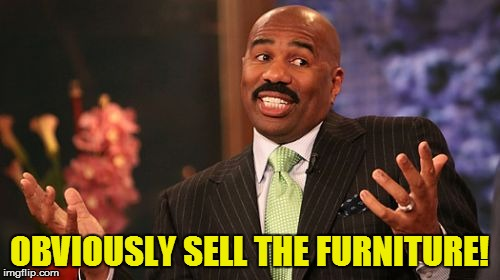 Steve Harvey Meme | OBVIOUSLY SELL THE FURNITURE! | image tagged in memes,steve harvey | made w/ Imgflip meme maker