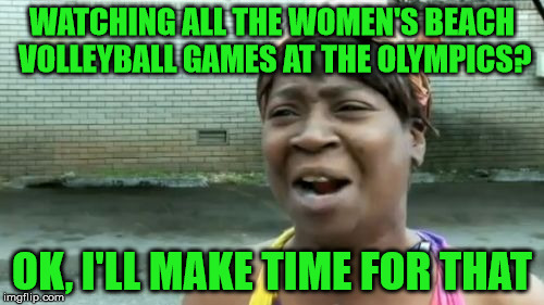 Ain't Got Time For That Challenge - Something That Happened in 2016 | WATCHING ALL THE WOMEN'S BEACH VOLLEYBALL GAMES AT THE OLYMPICS? OK, I'LL MAKE TIME FOR THAT | image tagged in memes,aint nobody got time for that,ain't got time for that challenge,2016 rio olympics | made w/ Imgflip meme maker