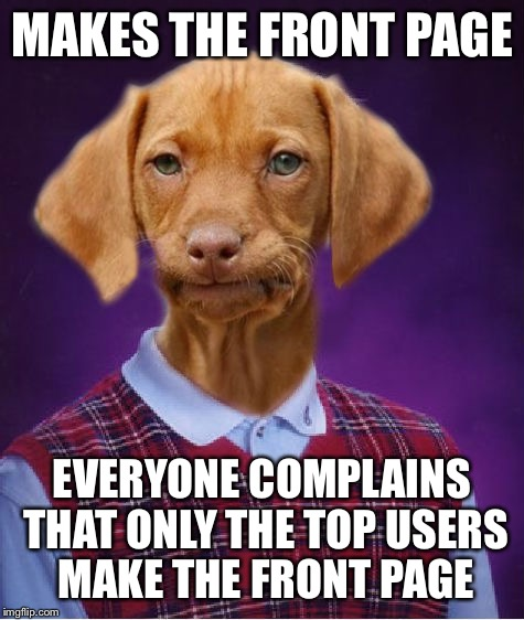 Bad Luck Raydog | MAKES THE FRONT PAGE EVERYONE COMPLAINS THAT ONLY THE TOP USERS MAKE THE FRONT PAGE | image tagged in bad luck raydog | made w/ Imgflip meme maker