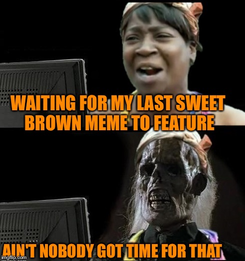 Sweet Brown waiting | WAITING FOR MY LAST SWEET BROWN MEME TO FEATURE AIN'T NOBODY GOT TIME FOR THAT | image tagged in sweet brown waiting | made w/ Imgflip meme maker