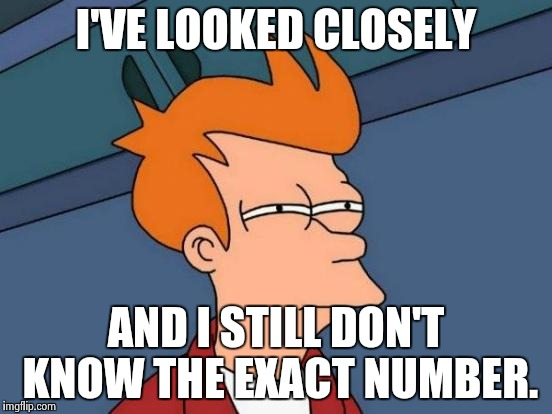 Futurama Fry Meme | I'VE LOOKED CLOSELY AND I STILL DON'T KNOW THE EXACT NUMBER. | image tagged in memes,futurama fry | made w/ Imgflip meme maker