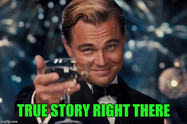 Leonardo Dicaprio Cheers Meme | TRUE STORY RIGHT THERE | image tagged in memes,leonardo dicaprio cheers | made w/ Imgflip meme maker