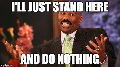 Steve Harvey Meme | I'LL JUST STAND HERE AND DO NOTHING | image tagged in memes,steve harvey | made w/ Imgflip meme maker