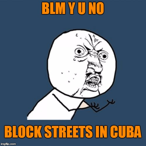 Y U No Meme | BLM Y U NO BLOCK STREETS IN CUBA | image tagged in memes,y u no | made w/ Imgflip meme maker