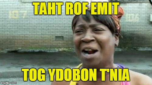 Aint Nobody Got Time For That Meme | TAHT ROF EMIT TOG YDOBON T'NIA | image tagged in memes,aint nobody got time for that | made w/ Imgflip meme maker