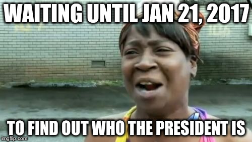 Ain't Nobody Got Time For That sweetbrown submission | WAITING UNTIL JAN 21, 2017 TO FIND OUT WHO THE PRESIDENT IS | image tagged in memes,aint nobody got time for that | made w/ Imgflip meme maker
