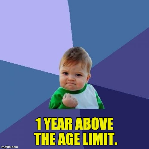 Success Kid Meme | 1 YEAR ABOVE THE AGE LIMIT. | image tagged in memes,success kid | made w/ Imgflip meme maker