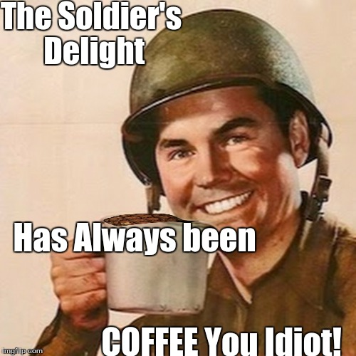THE TRUTH ABOUT THE WWII SOLDIER'S COFFEE | The Soldier's Delight COFFEE You Idiot! Has Always been | image tagged in coffee soldier | made w/ Imgflip meme maker