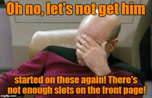 Captain Picard Facepalm Meme | Oh no, let's not get him started on those again! There's not enough slots on the front page! | image tagged in memes,captain picard facepalm | made w/ Imgflip meme maker