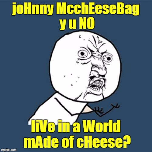 Y U No Meme | joHnny McchEeseBag y u NO liVe in a World mAde of cHeese? | image tagged in memes,y u no | made w/ Imgflip meme maker