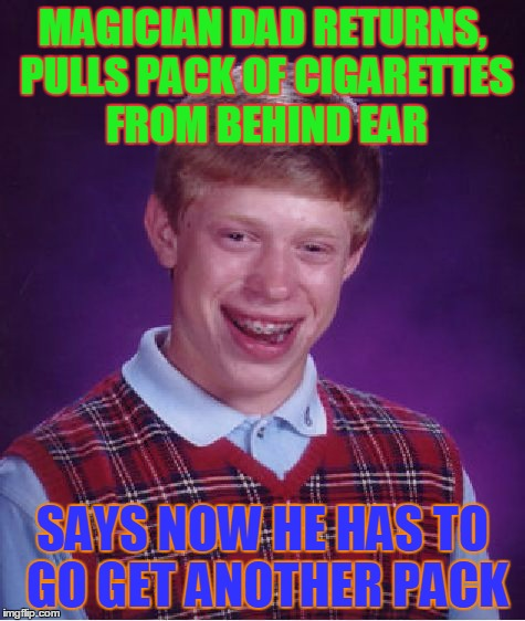 Bad Luck Brian Meme | MAGICIAN DAD RETURNS, PULLS PACK OF CIGARETTES FROM BEHIND EAR SAYS NOW HE HAS TO GO GET ANOTHER PACK | image tagged in memes,bad luck brian | made w/ Imgflip meme maker