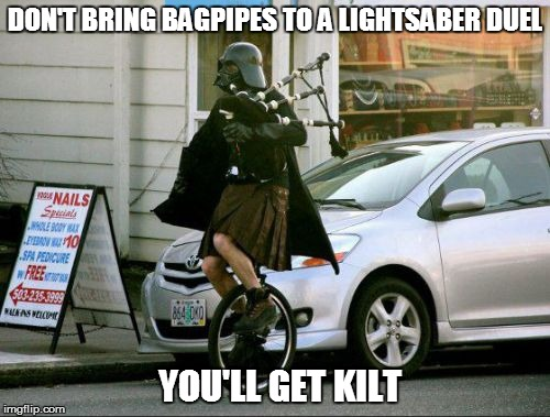Invalid Argument Vader | DON'T BRING BAGPIPES TO A LIGHTSABER DUEL YOU'LL GET KILT | image tagged in memes,invalid argument vader | made w/ Imgflip meme maker