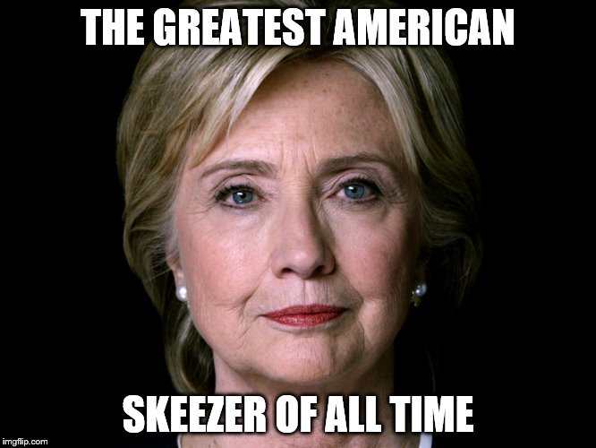 THE GREATEST AMERICAN SKEEZER OF ALL TIME | image tagged in bad pun hillary | made w/ Imgflip meme maker