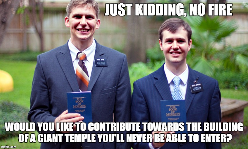 JUST KIDDING, NO FIRE WOULD YOU LIKE TO CONTRIBUTE TOWARDS THE BUILDING OF A GIANT TEMPLE YOU'LL NEVER BE ABLE TO ENTER? | made w/ Imgflip meme maker