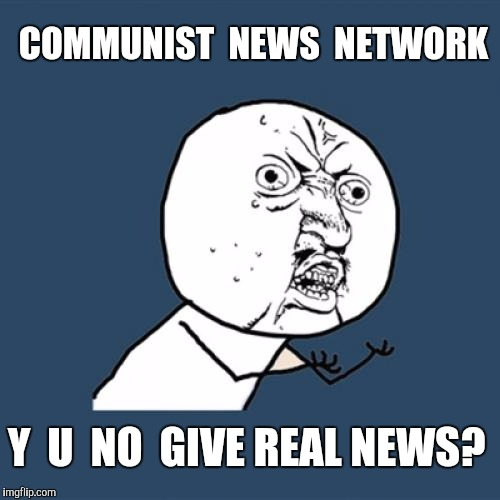 Y U No Meme | COMMUNIST  NEWS  NETWORK Y  U  NO  GIVE REAL NEWS? | image tagged in memes,y u no | made w/ Imgflip meme maker