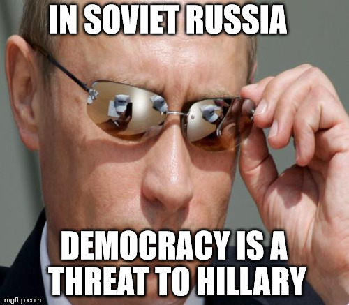 IN SOVIET RUSSIA DEMOCRACY IS A THREAT TO HILLARY | made w/ Imgflip meme maker