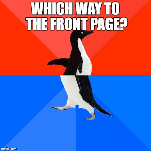 Socially Awesome Awkward Penguin Meme | WHICH WAY TO THE FRONT PAGE? | image tagged in memes,socially awesome awkward penguin | made w/ Imgflip meme maker