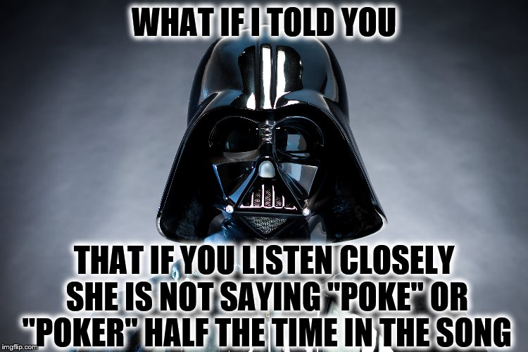 "Darth Vader | WHAT IF I TOLD YOU THAT IF YOU LISTEN CLOSELY SHE IS NOT SAYING ""POKE"" OR ""POKER"" HALF THE TIME IN THE SONG 