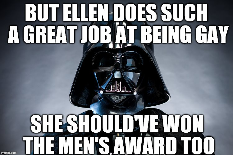Darth Vader | BUT ELLEN DOES SUCH A GREAT JOB AT BEING GAY SHE SHOULD'VE WON THE MEN'S AWARD TOO | image tagged in darth vader | made w/ Imgflip meme maker