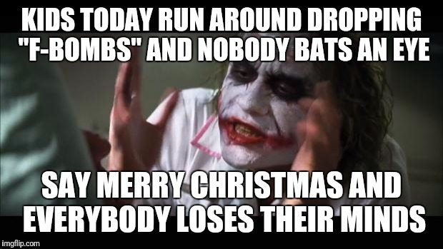 "And everybody loses their minds Meme | KIDS TODAY RUN AROUND DROPPING ""F-BOMBS"" AND NOBODY BATS AN EYE SAY MERRY CHRISTMAS AND EVERYBODY LOSES THEIR MINDS 