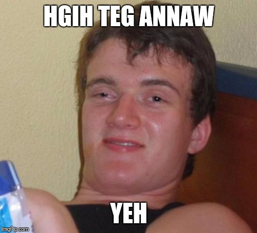 10 Guy Meme | HGIH TEG ANNAW YEH | image tagged in memes,10 guy | made w/ Imgflip meme maker