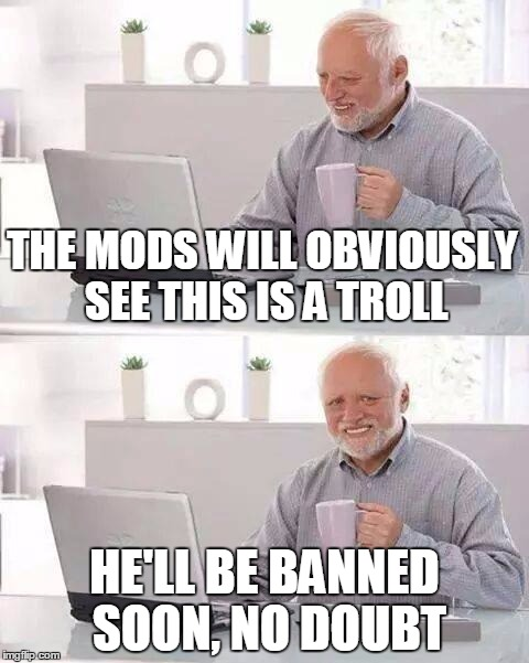 THE MODS WILL OBVIOUSLY SEE THIS IS A TROLL HE'LL BE BANNED SOON, NO DOUBT | made w/ Imgflip meme maker
