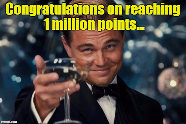 Leonardo Dicaprio Cheers Meme | Congratulations on reaching 1 million points... | image tagged in memes,leonardo dicaprio cheers | made w/ Imgflip meme maker