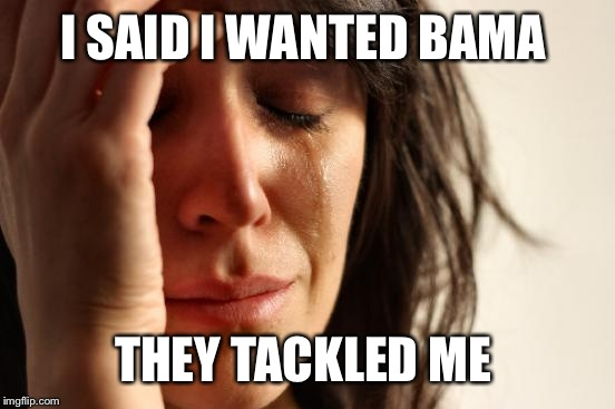 First World Problems Meme | I SAID I WANTED BAMA THEY TACKLED ME | image tagged in memes,first world problems | made w/ Imgflip meme maker